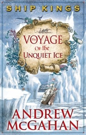 The Voyage of the Unquiet Ice: The Ship Kings 2 by Andrew McGahan